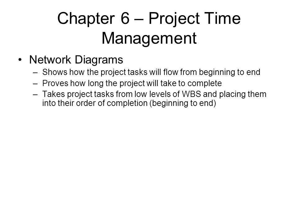 Chapter 6 – Project Time Management Network Diagrams –Shows how the project tasks will flow from beginning to end –Proves how long the project will ta