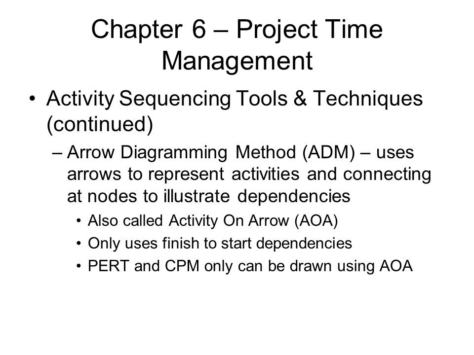 Chapter 6 – Project Time Management Activity Sequencing Tools & Techniques (continued) –Arrow Diagramming Method (ADM) – uses arrows to represent acti