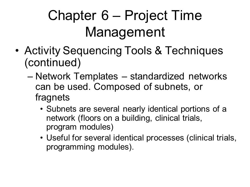 Chapter 6 – Project Time Management Activity Sequencing Tools & Techniques (continued) –Network Templates – standardized networks can be used. Compose