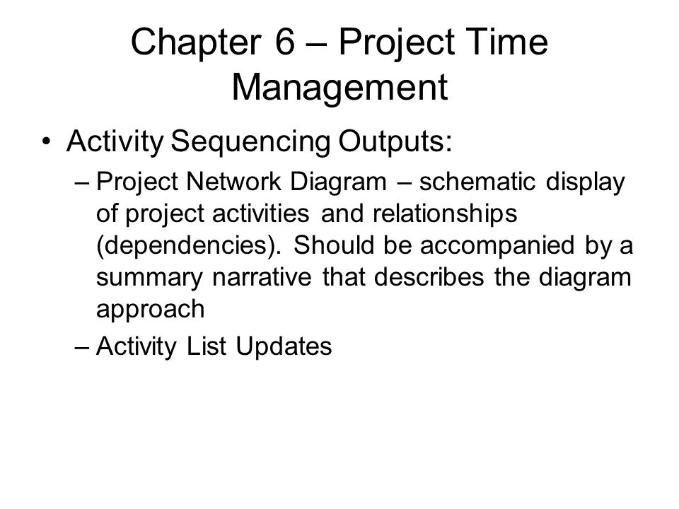 Chapter 6 – Project Time Management Activity Sequencing Outputs: –Project Network Diagram – schematic display of project activities and relationships