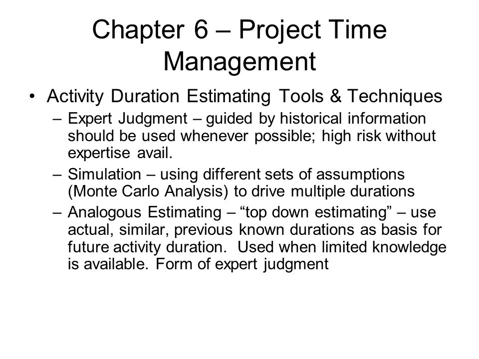 Chapter 6 – Project Time Management Activity Duration Estimating Tools & Techniques –Expert Judgment – guided by historical information should be used
