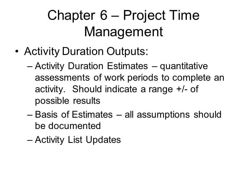 Chapter 6 – Project Time Management Activity Duration Outputs: –Activity Duration Estimates – quantitative assessments of work periods to complete an