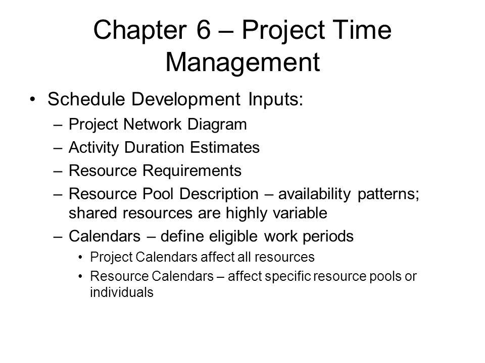 Chapter 6 – Project Time Management Schedule Development Inputs: –Project Network Diagram –Activity Duration Estimates –Resource Requirements –Resourc
