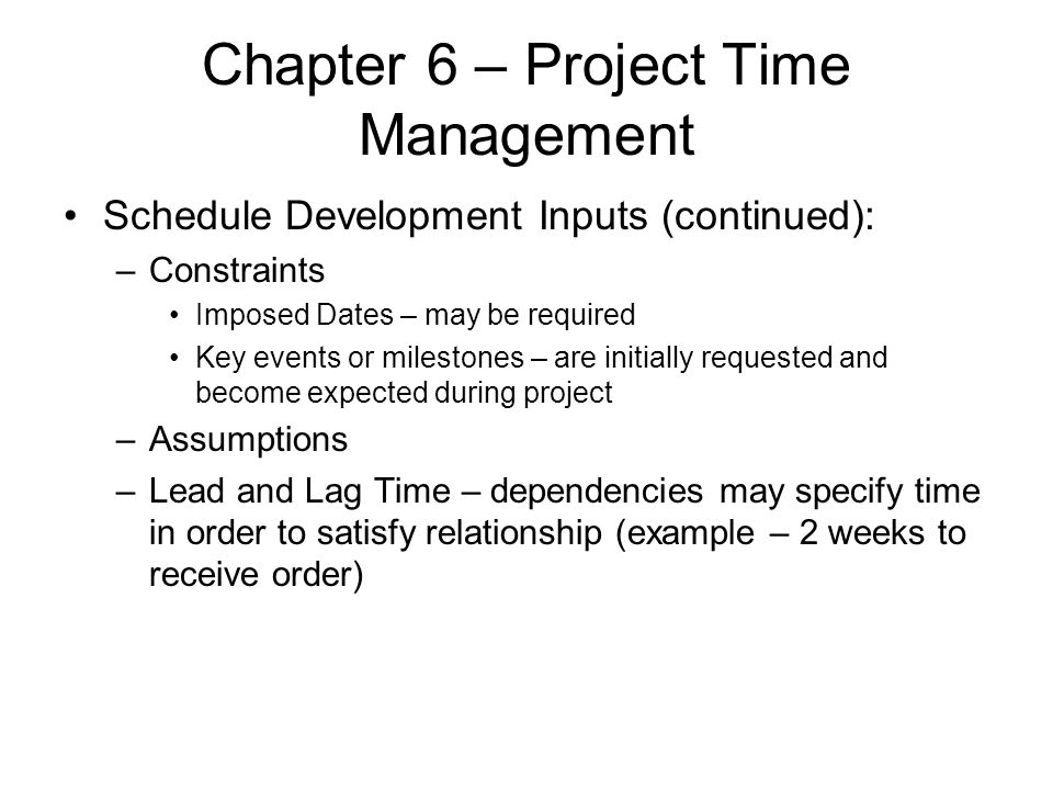 Chapter 6 – Project Time Management Schedule Development Inputs (continued): –Constraints Imposed Dates – may be required Key events or milestones – a
