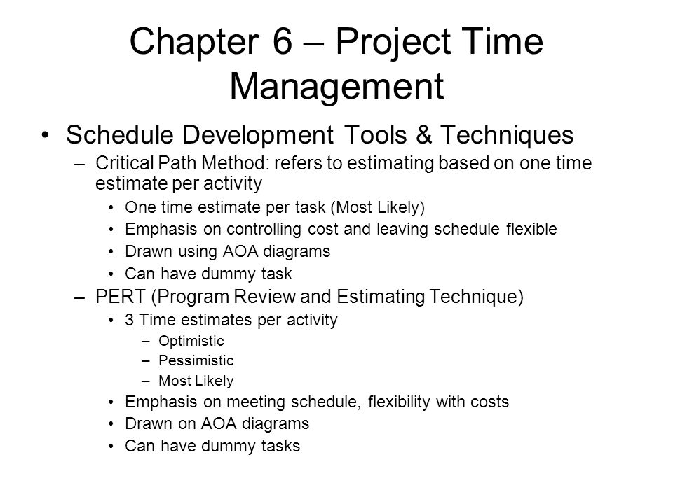 Chapter 6 – Project Time Management Schedule Development Tools & Techniques –Critical Path Method: refers to estimating based on one time estimate per