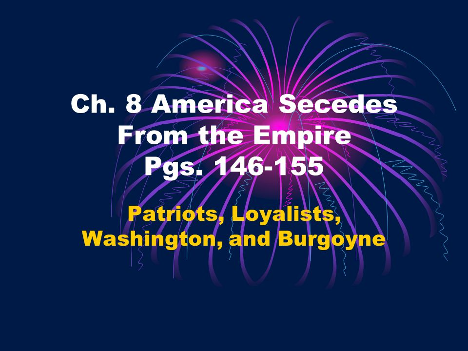 Ch. 8 America Secedes From the Empire Pgs. 146-155 Patriots, Loyalists, Washington, and Burgoyne