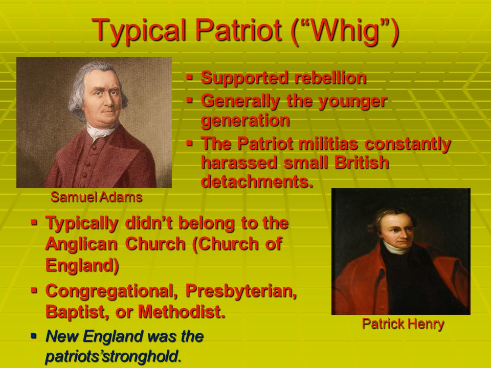 Typical Patriot ( Whig )  Supported rebellion  Generally the younger generation  The Patriot militias constantly harassed small British detachments.