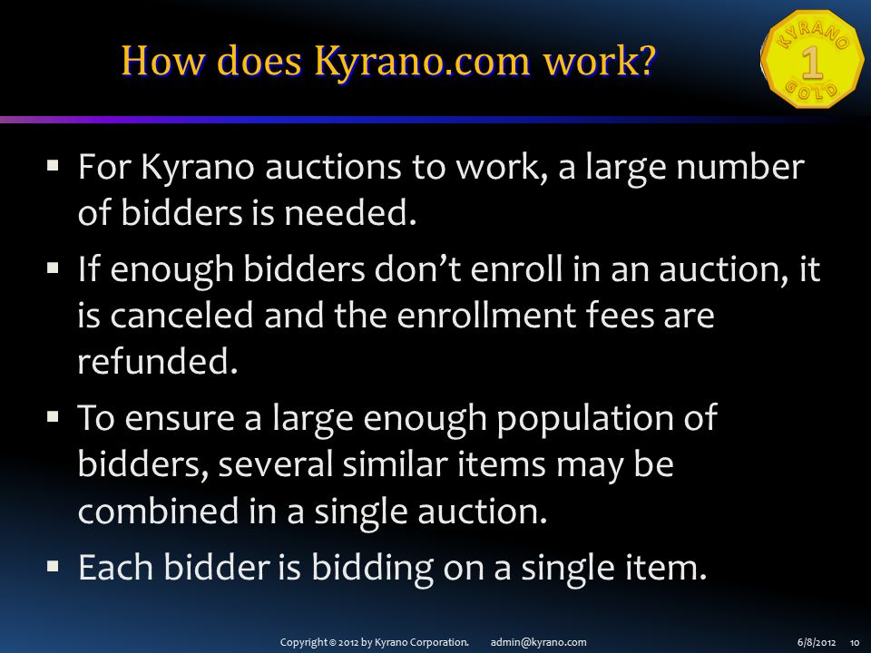 Copyright © 2012 by Kyrano Corporation. admin@kyrano.com6/8/2012 10 How does Kyrano.com work?  For Kyrano auctions to work, a large number of bidders