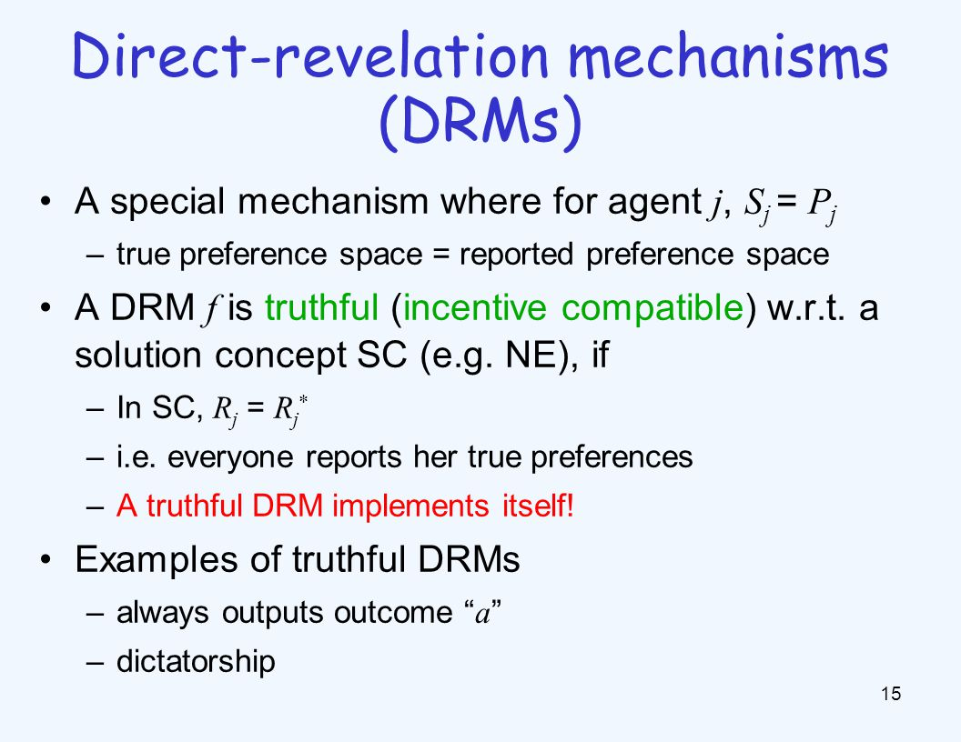 A special mechanism where for agent j, S j = P j –true preference space = reported preference space A DRM f is truthful (incentive compatible) w.r.t.