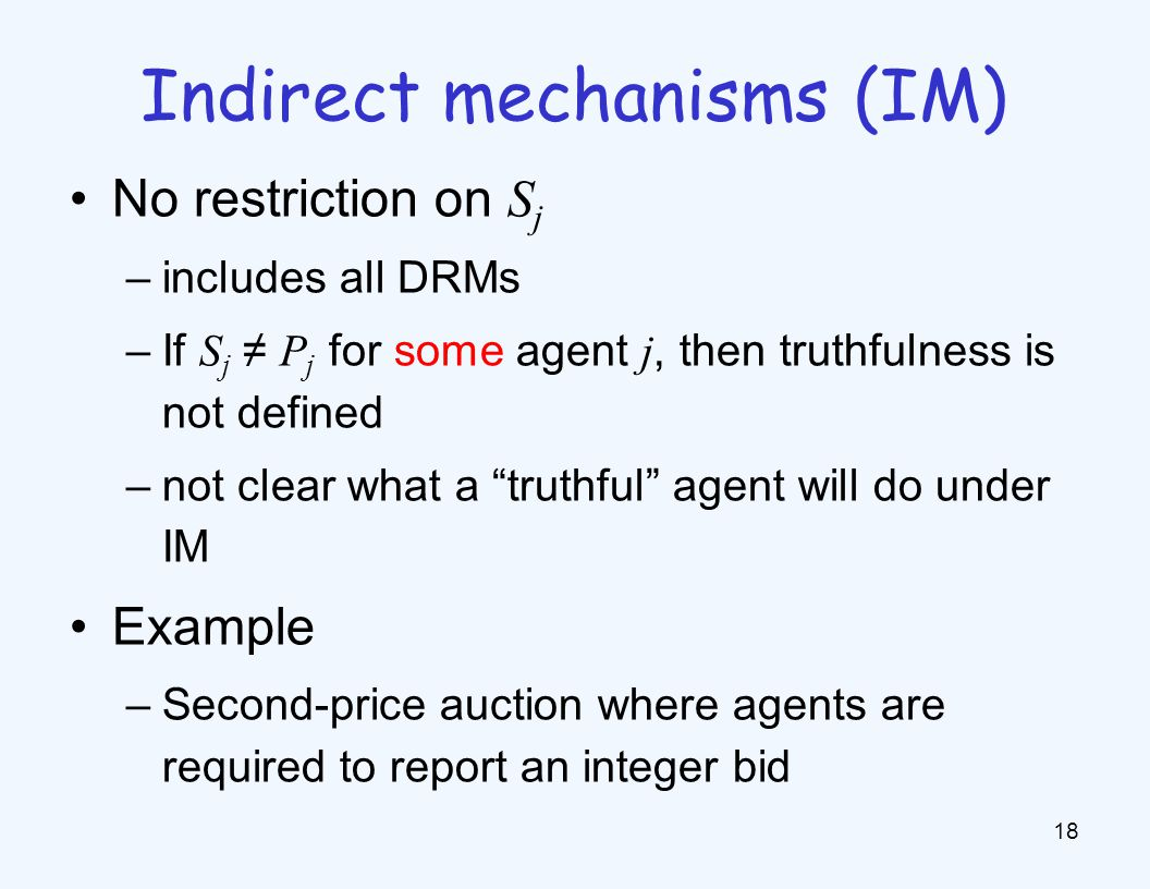No restriction on S j –includes all DRMs –If S j ≠ P j for some agent j, then truthfulness is not defined –not clear what a truthful agent will do under IM Example –Second-price auction where agents are required to report an integer bid 18 Indirect mechanisms (IM)