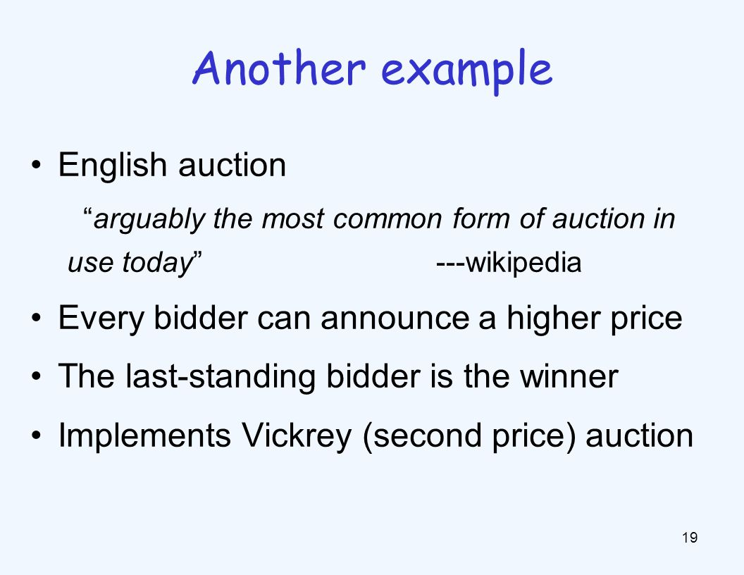 English auction arguably the most common form of auction in use today ---wikipedia Every bidder can announce a higher price The last-standing bidder is the winner Implements Vickrey (second price) auction 19 Another example
