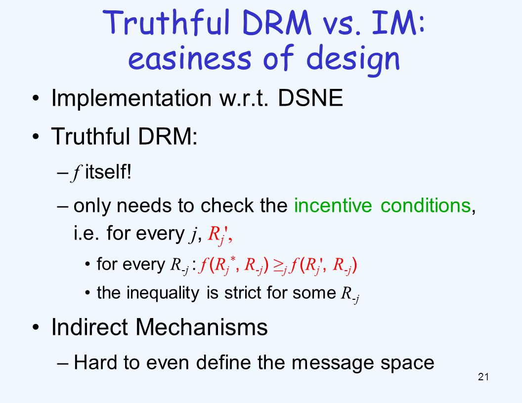 Implementation w.r.t. DSNE Truthful DRM: – f itself! –only needs to check the incentive conditions, i.e. for every j, R j ', for every R -j : f ( R j