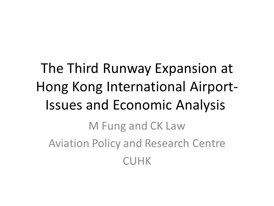 The Third Runway Expansion at Hong Kong International Airport- Issues and Economic Analysis M Fung and CK Law Aviation Policy and Research Centre CUHK