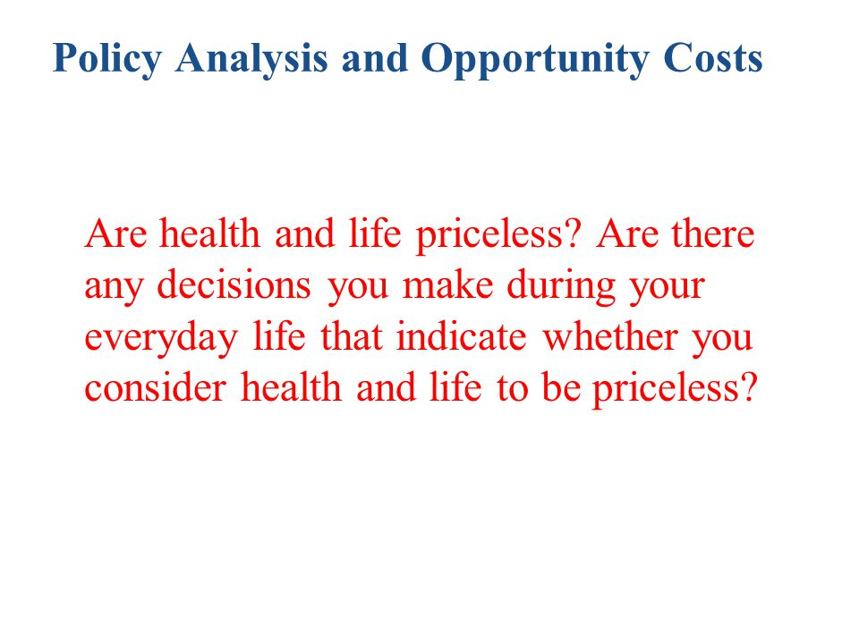 Policy Analysis and Opportunity Costs Are health and life priceless? Are there any decisions you make during your everyday life that indicate whether