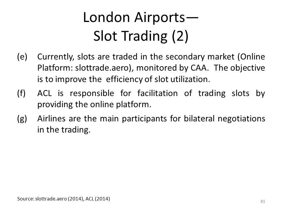 London Airports— Slot Trading (2) (e)Currently, slots are traded in the secondary market (Online Platform: slottrade.aero), monitored by CAA. The obje