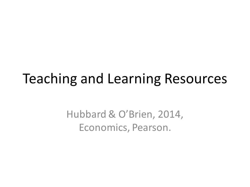 Teaching and Learning Resources Hubbard & O'Brien, 2014, Economics, Pearson.