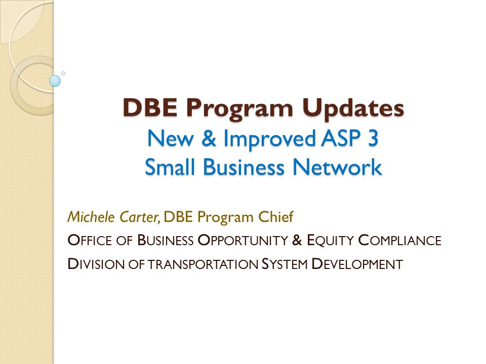 DBE Program Updates New & Improved ASP 3 Small Business Network Michele Carter, DBE Program Chief O FFICE OF B USINESS O PPORTUNITY & E QUITY C OMPLIA