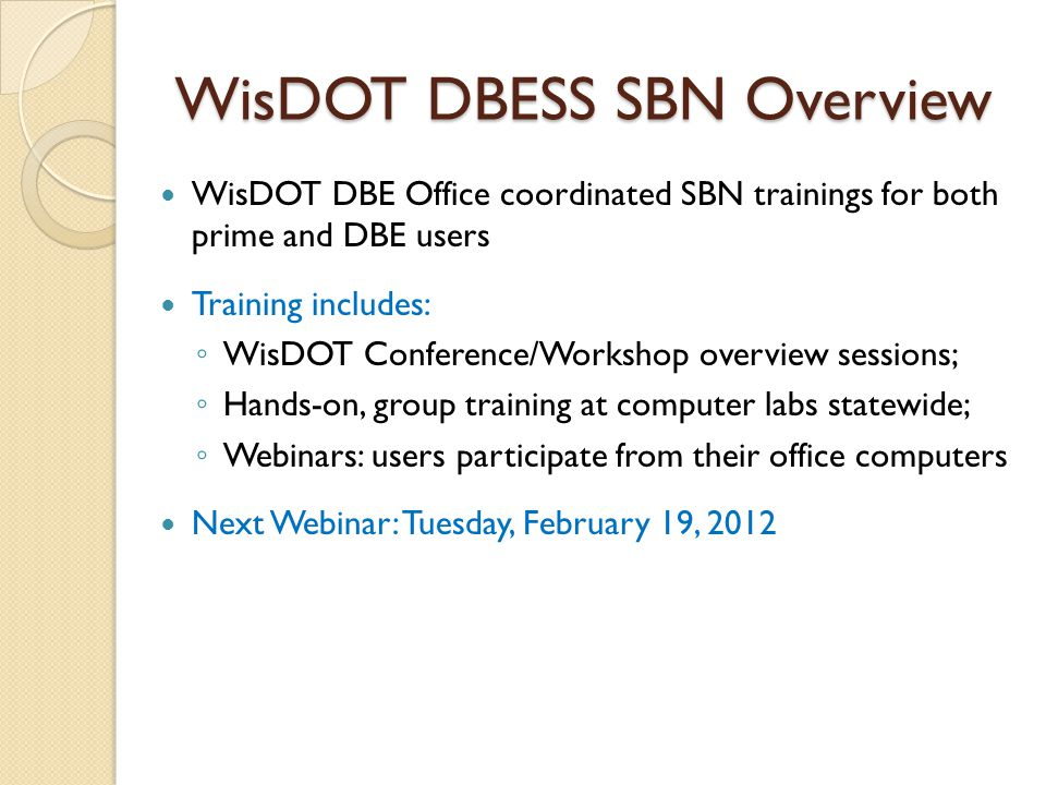 WisDOT DBESS SBN Overview WisDOT DBE Office coordinated SBN trainings for both prime and DBE users Training includes: ◦ WisDOT Conference/Workshop overview sessions; ◦ Hands-on, group training at computer labs statewide; ◦ Webinars: users participate from their office computers Next Webinar: Tuesday, February 19, 2012