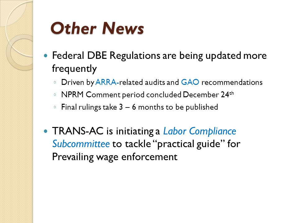 Other News Federal DBE Regulations are being updated more frequently ◦ Driven by ARRA-related audits and GAO recommendations ◦ NPRM Comment period concluded December 24 th ◦ Final rulings take 3 – 6 months to be published TRANS-AC is initiating a Labor Compliance Subcommittee to tackle practical guide for Prevailing wage enforcement