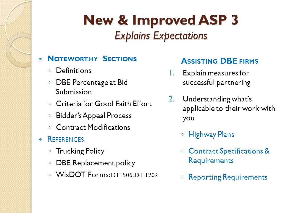 New & Improved ASP 3 Explains Expectations N OTEWORTHY S ECTIONS ◦ Definitions ◦ DBE Percentage at Bid Submission ◦ Criteria for Good Faith Effort ◦ Bidder's Appeal Process ◦ Contract Modifications R EFERENCES ◦ Trucking Policy ◦ DBE Replacement policy ◦ WisDOT Forms: DT1506, DT 1202 A SSISTING DBE FIRMS 1.Explain measures for successful partnering 2.Understanding what's applicable to their work with you ◦ Highway Plans ◦ Contract Specifications & Requirements ◦ Reporting Requirements