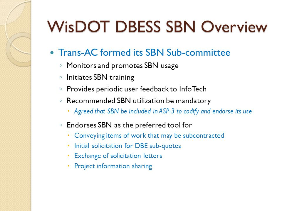 WisDOT DBESS SBN Overview Trans-AC formed its SBN Sub-committee ◦ Monitors and promotes SBN usage ◦ Initiates SBN training ◦ Provides periodic user fe