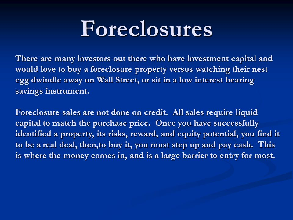 Foreclosures There are many investors out there who have investment capital and would love to buy a foreclosure property versus watching their nest egg dwindle away on Wall Street, or sit in a low interest bearing savings instrument.