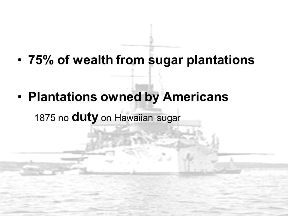 75% of wealth from sugar plantations Plantations owned by Americans 1875 no duty on Hawaiian sugar
