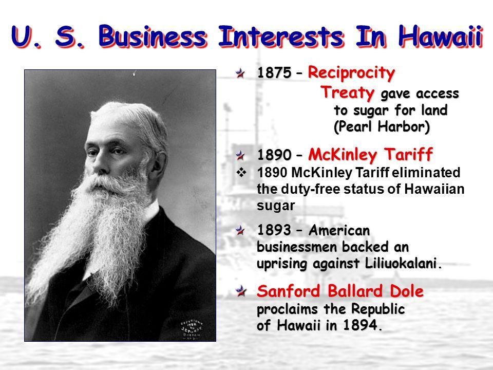 U. S. Business Interests In Hawaii 1875 – Reciprocity Treaty gave access to sugar for land (Pearl Harbor) 1890 – McKinley Tariff  1890 McKinley Tarif