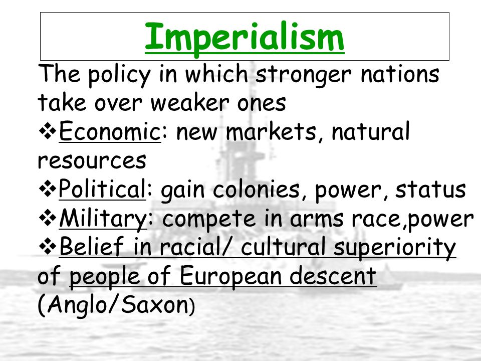 Imperialism The policy in which stronger nations take over weaker ones  Economic: new markets, natural resources  Political: gain colonies, power, s