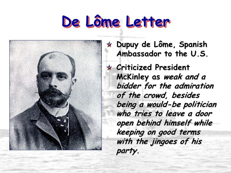 De Lôme Letter Dupuy de Lôme, Spanish Ambassador to the U.S. Criticized President McKinley as weak and a bidder for the admiration of the crowd, besid