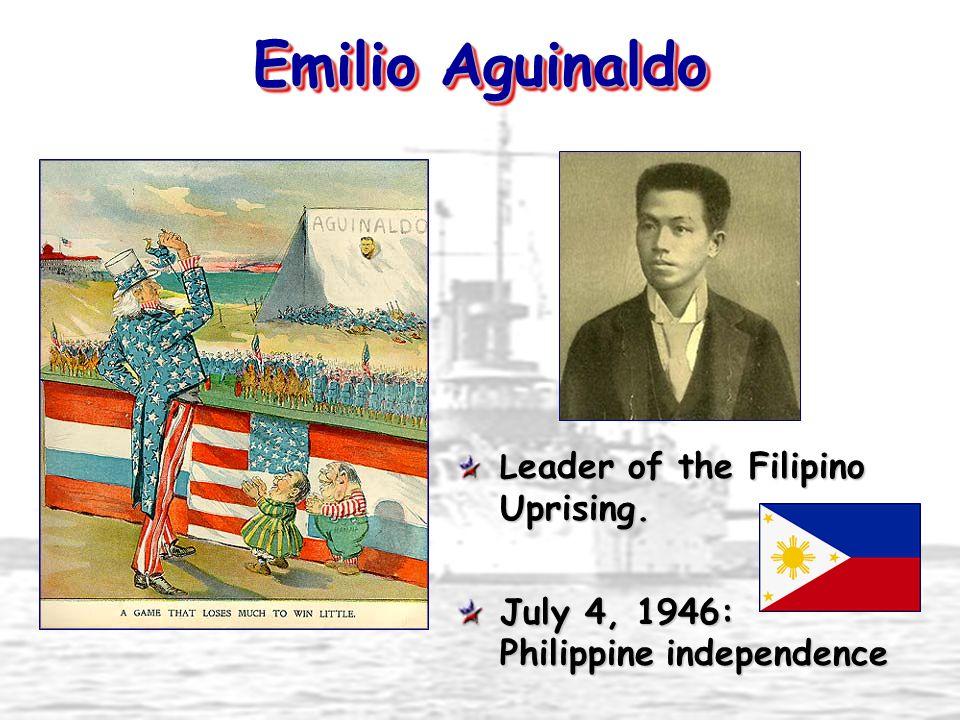 Emilio Aguinaldo L eader of the Filipino Uprising. July 4, 1946: Philippine independence