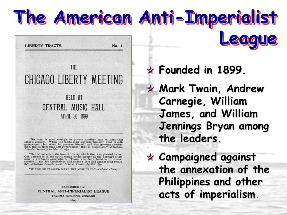 The American Anti-Imperialist League Founded in 1899. Mark Twain, Andrew Carnegie, William James, and William Jennings Bryan among the leaders. Campai