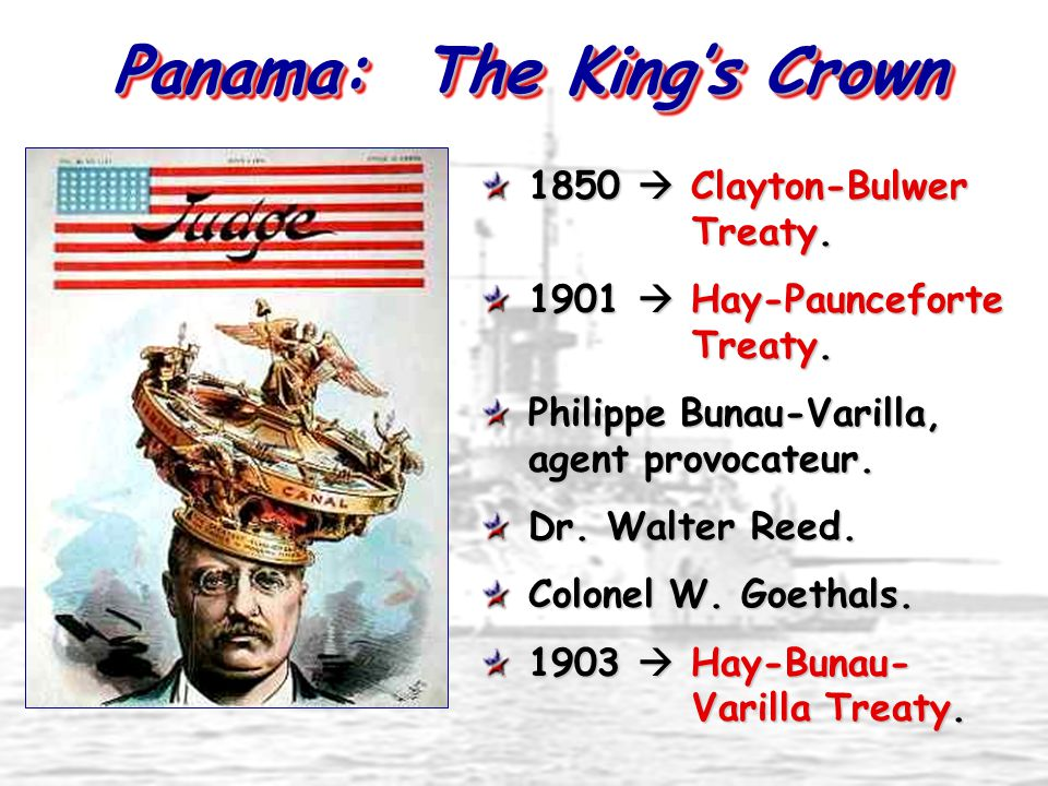 Panama: The King's Crown 1850  Clayton-Bulwer Treaty. 1901  Hay-Paunceforte Treaty. Philippe Bunau-Varilla, agent provocateur. Dr. Walter Reed. Colo
