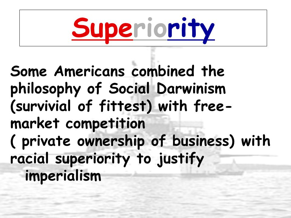 Superiority Some Americans combined the philosophy of Social Darwinism (survivial of fittest) with free- market competition ( private ownership of bus