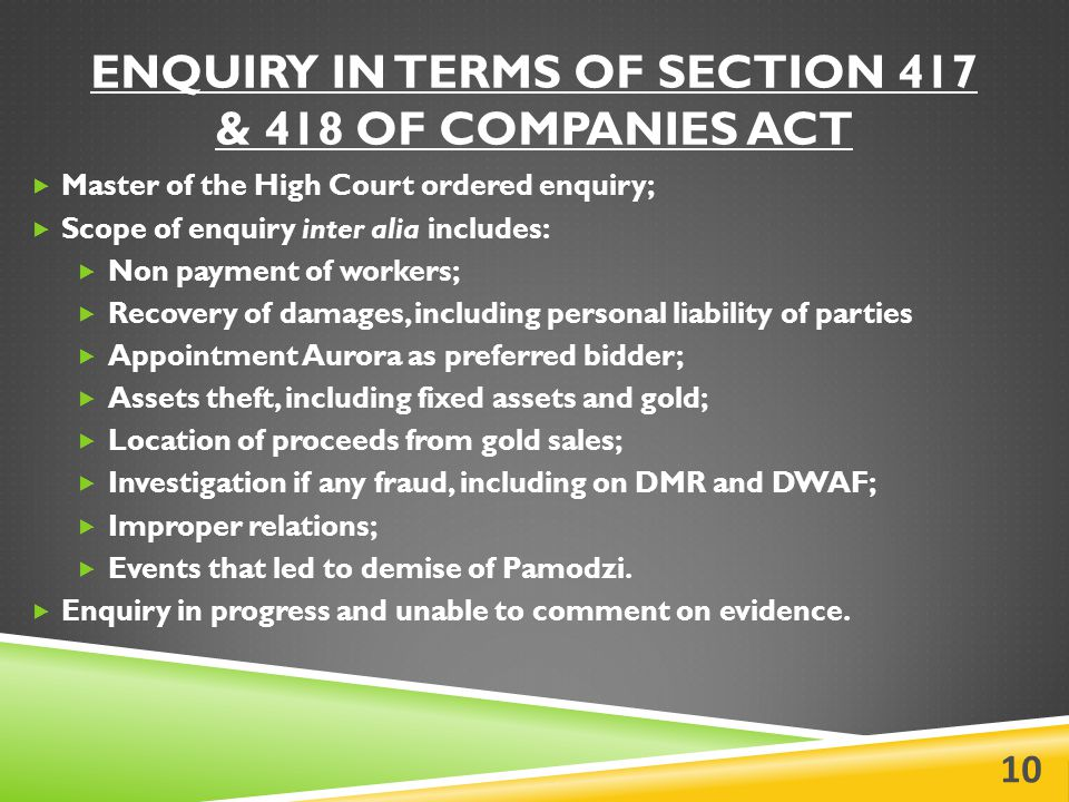 ENQUIRY IN TERMS OF SECTION 417 & 418 OF COMPANIES ACT  Master of the High Court ordered enquiry;  Scope of enquiry inter alia includes:  Non payment of workers;  Recovery of damages, including personal liability of parties  Appointment Aurora as preferred bidder;  Assets theft, including fixed assets and gold;  Location of proceeds from gold sales;  Investigation if any fraud, including on DMR and DWAF;  Improper relations;  Events that led to demise of Pamodzi.