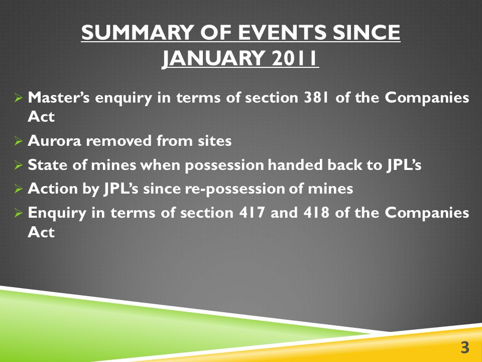 SUMMARY OF EVENTS SINCE JANUARY 2011  Master's enquiry in terms of section 381 of the Companies Act  Aurora removed from sites  State of mines when possession handed back to JPL's  Action by JPL's since re-possession of mines  Enquiry in terms of section 417 and 418 of the Companies Act 3