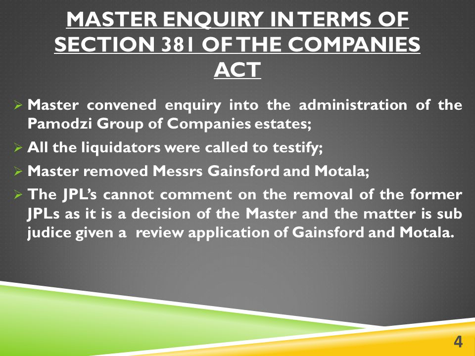MASTER ENQUIRY IN TERMS OF SECTION 381 OF THE COMPANIES ACT  Master convened enquiry into the administration of the Pamodzi Group of Companies estates;  All the liquidators were called to testify;  Master removed Messrs Gainsford and Motala;  The JPL's cannot comment on the removal of the former JPLs as it is a decision of the Master and the matter is sub judice given a review application of Gainsford and Motala.