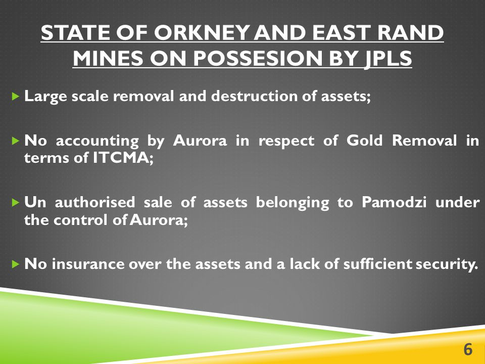 STATE OF ORKNEY AND EAST RAND MINES ON POSSESION BY JPLS  Large scale removal and destruction of assets;  No accounting by Aurora in respect of Gold Removal in terms of ITCMA;  Un authorised sale of assets belonging to Pamodzi under the control of Aurora;  No insurance over the assets and a lack of sufficient security.