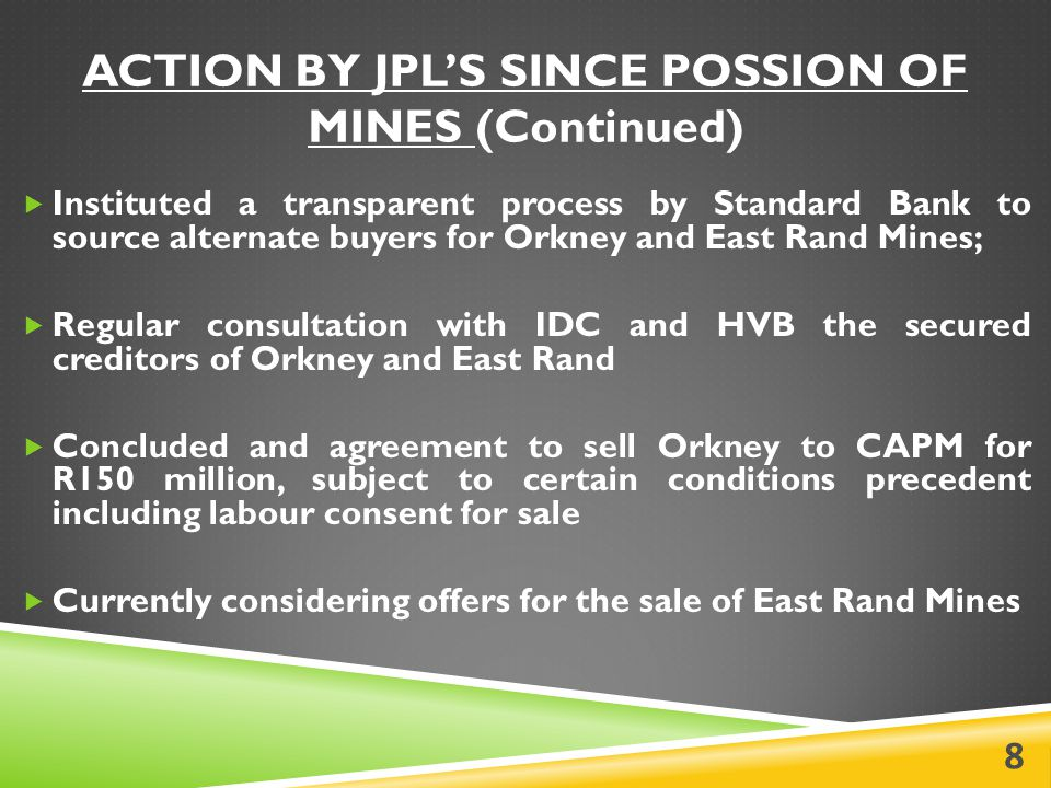 ACTION BY JPL'S SINCE POSSION OF MINES (Continued)  Instituted a transparent process by Standard Bank to source alternate buyers for Orkney and East Rand Mines;  Regular consultation with IDC and HVB the secured creditors of Orkney and East Rand  Concluded and agreement to sell Orkney to CAPM for R150 million, subject to certain conditions precedent including labour consent for sale  Currently considering offers for the sale of East Rand Mines 8