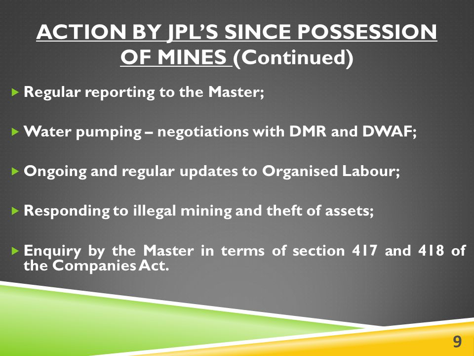 ACTION BY JPL'S SINCE POSSESSION OF MINES (Continued)  Regular reporting to the Master;  Water pumping – negotiations with DMR and DWAF;  Ongoing and regular updates to Organised Labour;  Responding to illegal mining and theft of assets;  Enquiry by the Master in terms of section 417 and 418 of the Companies Act.