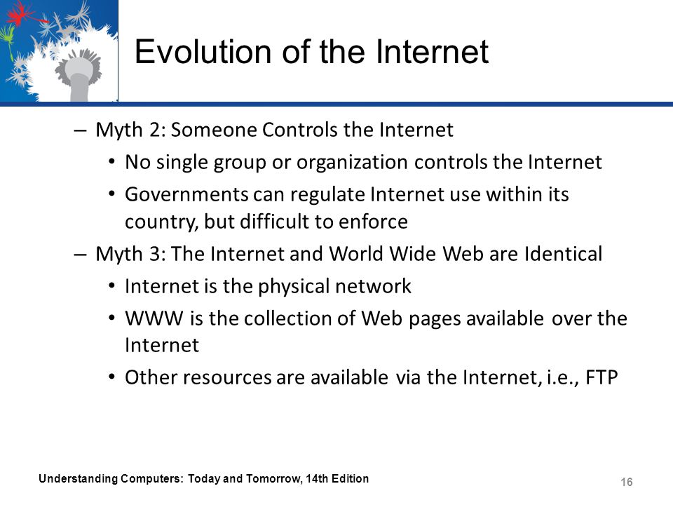 Evolution of the Internet – Myth 2: Someone Controls the Internet No single group or organization controls the Internet Governments can regulate Internet use within its country, but difficult to enforce – Myth 3: The Internet and World Wide Web are Identical Internet is the physical network WWW is the collection of Web pages available over the Internet Other resources are available via the Internet, i.e., FTP Understanding Computers: Today and Tomorrow, 14th Edition 16