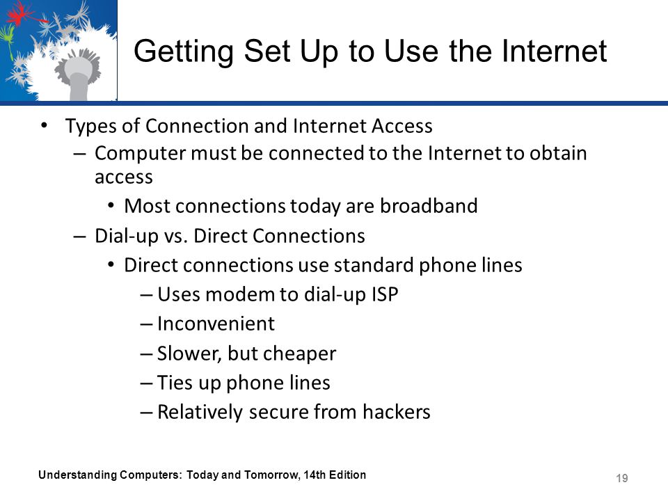 Getting Set Up to Use the Internet Types of Connection and Internet Access – Computer must be connected to the Internet to obtain access Most connections today are broadband – Dial-up vs.
