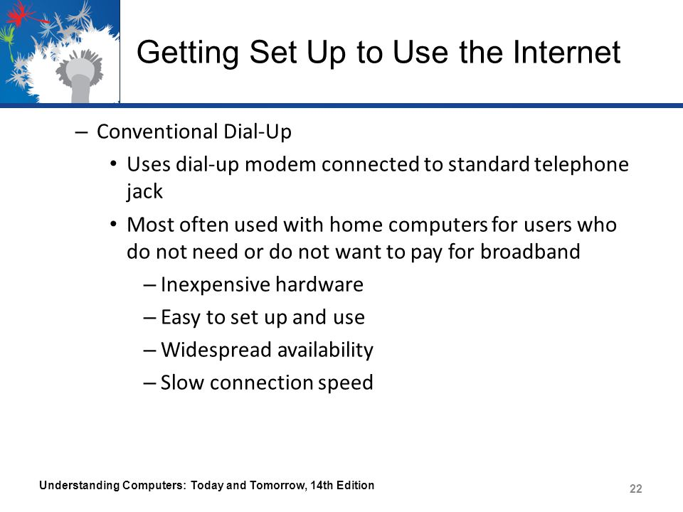 Getting Set Up to Use the Internet – Conventional Dial-Up Uses dial-up modem connected to standard telephone jack Most often used with home computers for users who do not need or do not want to pay for broadband – Inexpensive hardware – Easy to set up and use – Widespread availability – Slow connection speed Understanding Computers: Today and Tomorrow, 14th Edition 22
