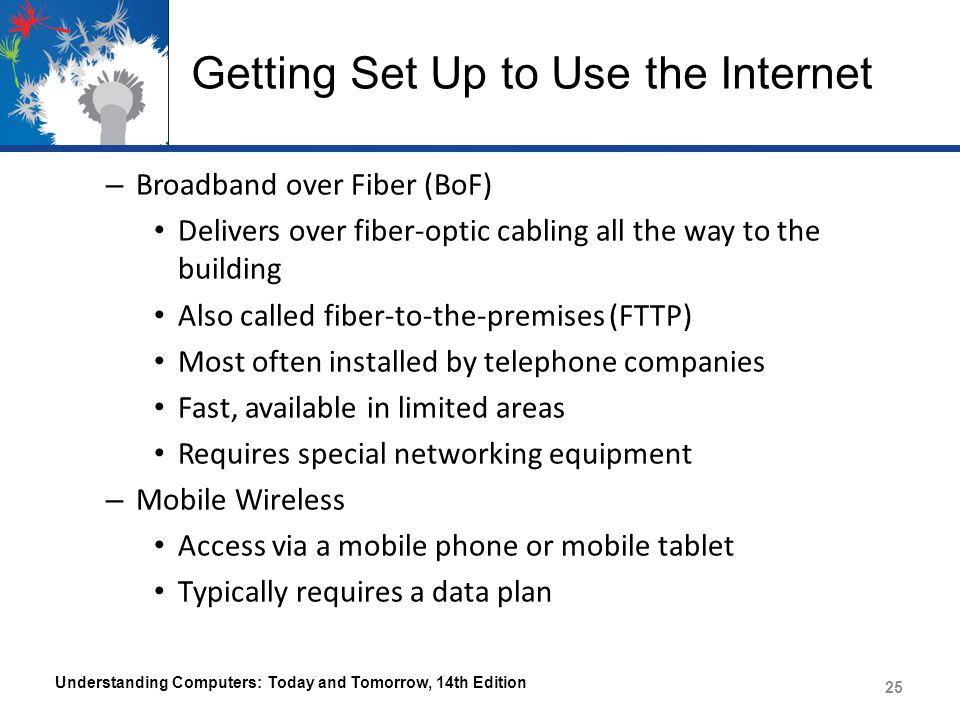 Getting Set Up to Use the Internet – Broadband over Fiber (BoF) Delivers over fiber-optic cabling all the way to the building Also called fiber-to-the-premises (FTTP) Most often installed by telephone companies Fast, available in limited areas Requires special networking equipment – Mobile Wireless Access via a mobile phone or mobile tablet Typically requires a data plan Understanding Computers: Today and Tomorrow, 14th Edition 25