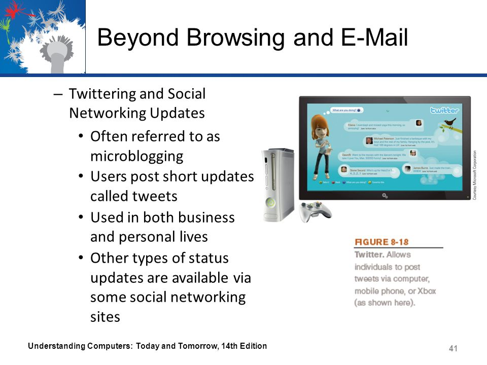 Beyond Browsing and E-Mail – Twittering and Social Networking Updates Often referred to as microblogging Users post short updates called tweets Used in both business and personal lives Other types of status updates are available via some social networking sites Understanding Computers: Today and Tomorrow, 14th Edition 41