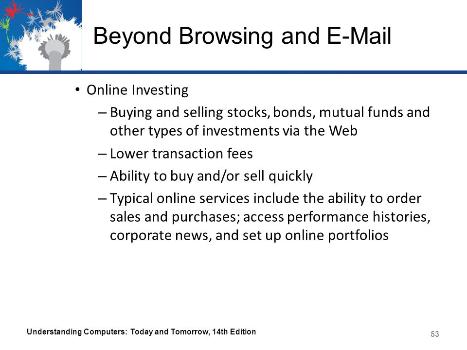 Beyond Browsing and E-Mail Online Investing – Buying and selling stocks, bonds, mutual funds and other types of investments via the Web – Lower transaction fees – Ability to buy and/or sell quickly – Typical online services include the ability to order sales and purchases; access performance histories, corporate news, and set up online portfolios Understanding Computers: Today and Tomorrow, 14th Edition 53