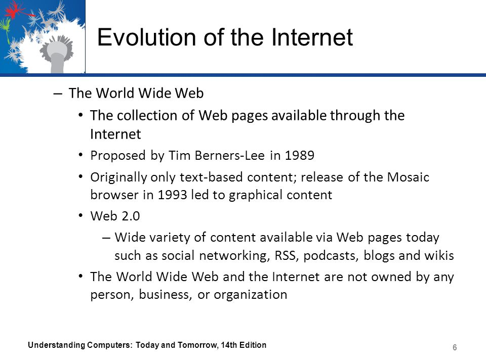Evolution of the Internet – The World Wide Web The collection of Web pages available through the Internet Proposed by Tim Berners-Lee in 1989 Originally only text-based content; release of the Mosaic browser in 1993 led to graphical content Web 2.0 – Wide variety of content available via Web pages today such as social networking, RSS, podcasts, blogs and wikis The World Wide Web and the Internet are not owned by any person, business, or organization Understanding Computers: Today and Tomorrow, 14th Edition 6