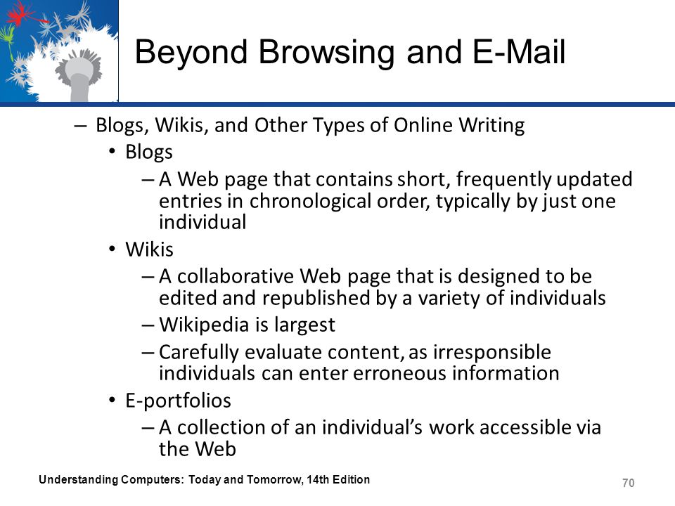 Beyond Browsing and E-Mail – Blogs, Wikis, and Other Types of Online Writing Blogs – A Web page that contains short, frequently updated entries in chronological order, typically by just one individual Wikis – A collaborative Web page that is designed to be edited and republished by a variety of individuals – Wikipedia is largest – Carefully evaluate content, as irresponsible individuals can enter erroneous information E-portfolios – A collection of an individual's work accessible via the Web Understanding Computers: Today and Tomorrow, 14th Edition 70