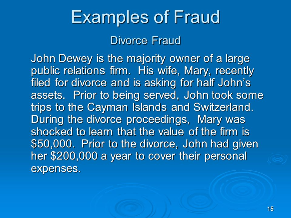 15 Examples of Fraud Divorce Fraud John Dewey is the majority owner of a large public relations firm. His wife, Mary, recently filed for divorce and i