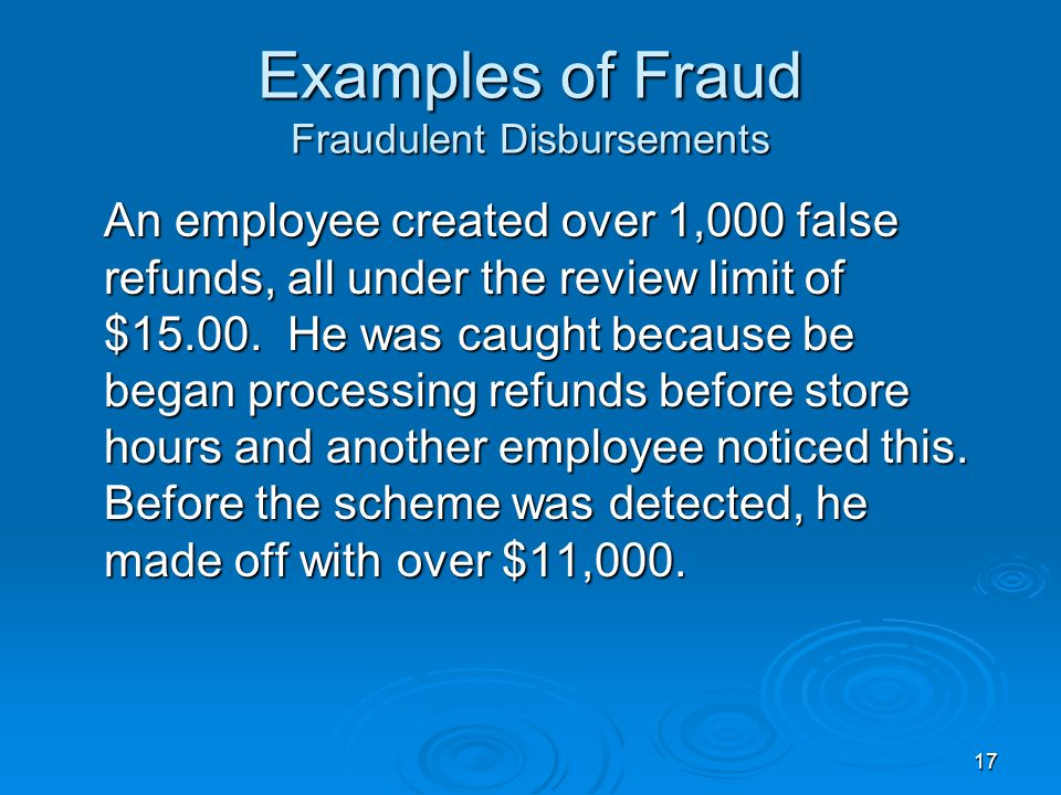 17 Examples of Fraud Fraudulent Disbursements An employee created over 1,000 false refunds, all under the review limit of $15.00.